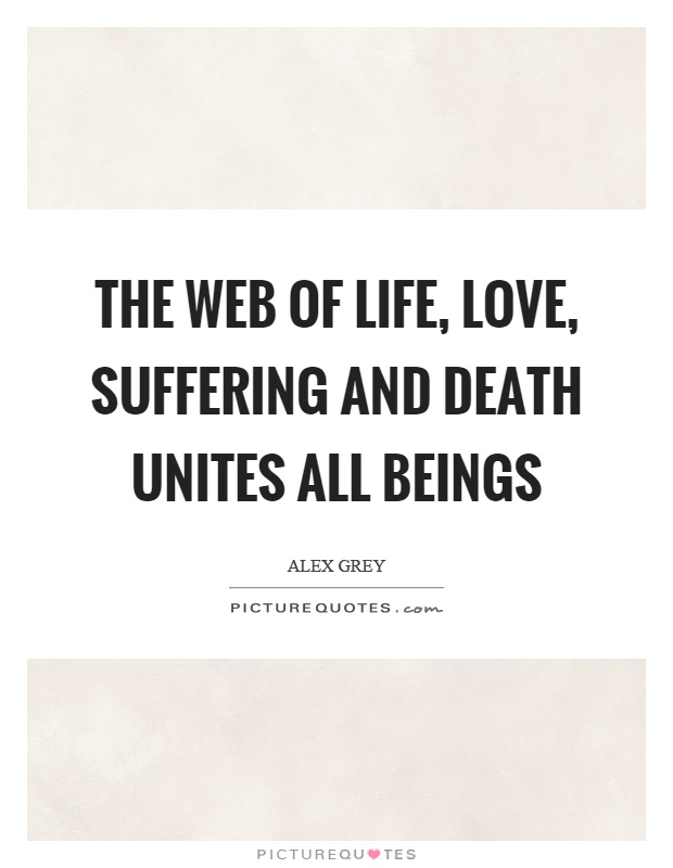 The web of life, love, suffering and death unites all beings Picture Quote #1