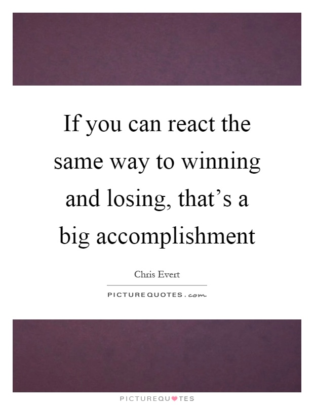 If you can react the same way to winning and losing, that's a big accomplishment Picture Quote #1