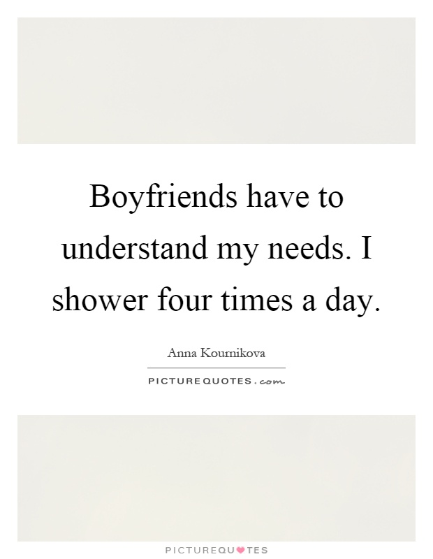 Boyfriends have to understand my needs. I shower four times a day Picture Quote #1