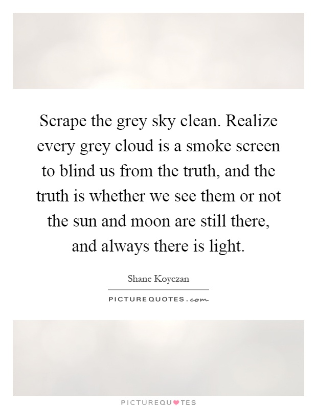 Scrape the grey sky clean. Realize every grey cloud is a smoke screen to blind us from the truth, and the truth is whether we see them or not the sun and moon are still there, and always there is light Picture Quote #1