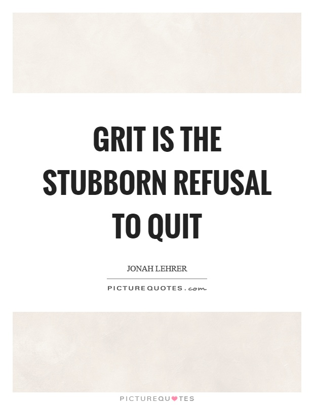 Grit is the stubborn refusal to quit Picture Quote #1