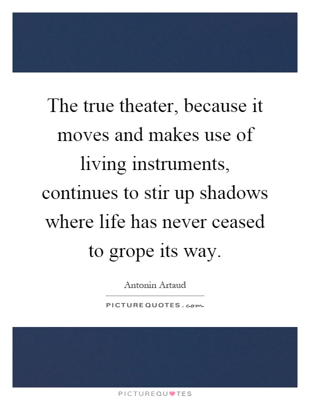 The true theater, because it moves and makes use of living instruments, continues to stir up shadows where life has never ceased to grope its way Picture Quote #1