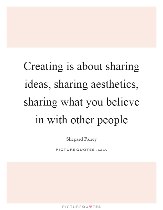 Creating is about sharing ideas, sharing aesthetics, sharing what you believe in with other people Picture Quote #1