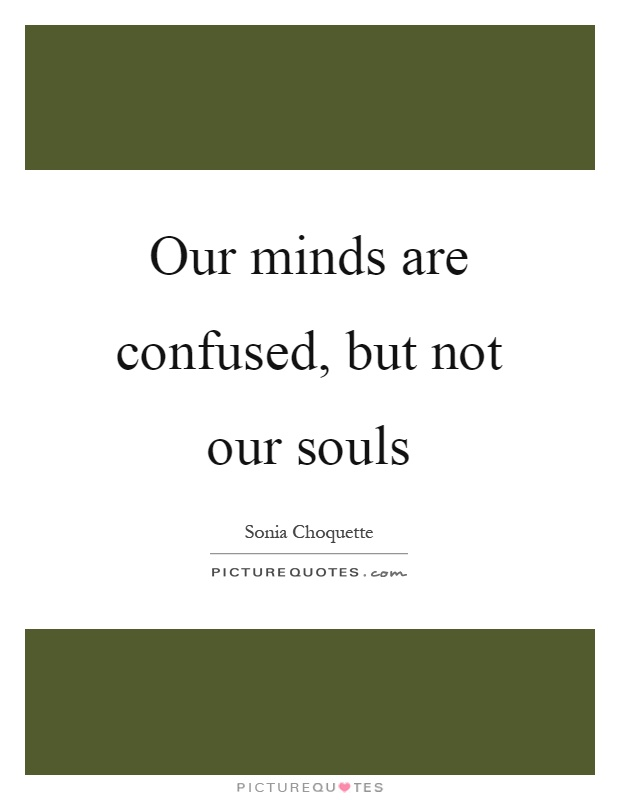 Our minds are confused, but not our souls Picture Quote #1