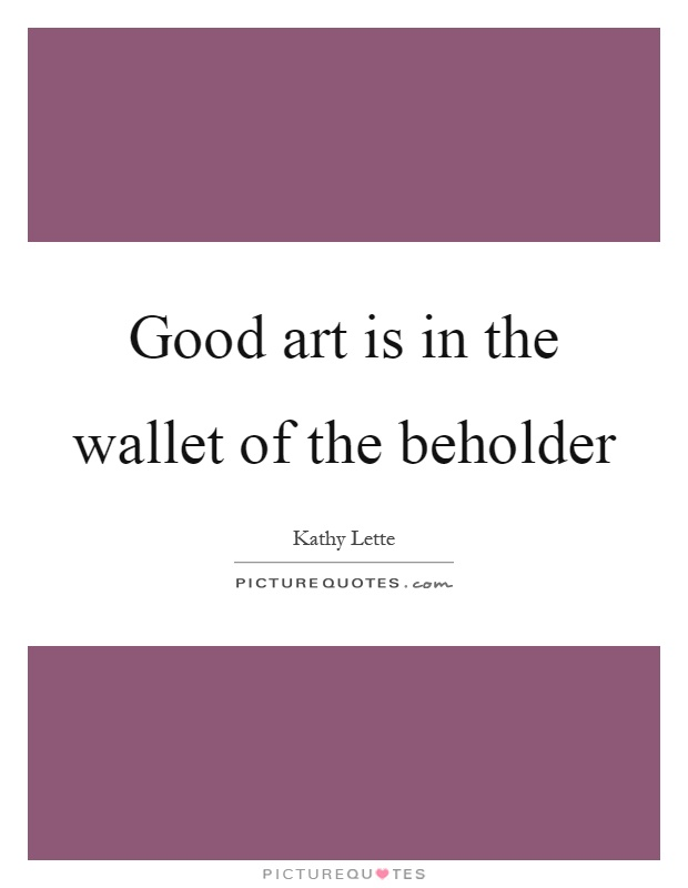 Good art is in the wallet of the beholder Picture Quote #1