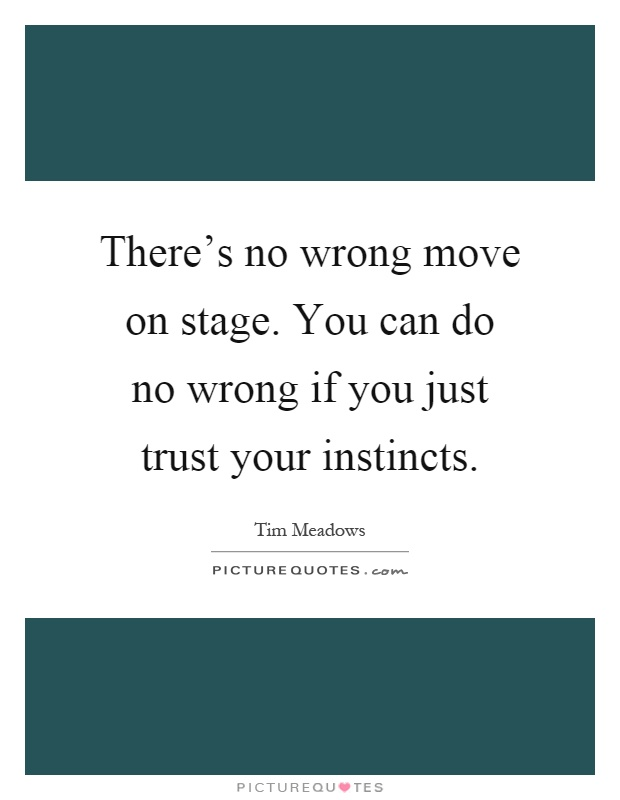 There's no wrong move on stage. You can do no wrong if you just trust your instincts Picture Quote #1