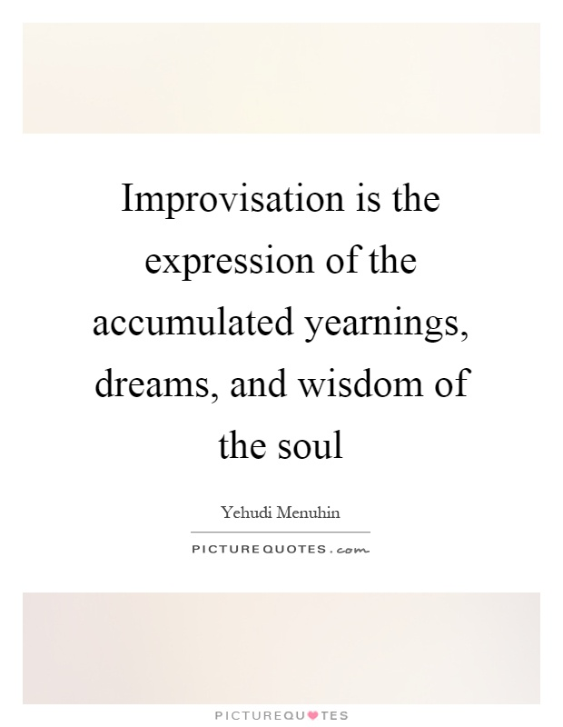 Improvisation is the expression of the accumulated yearnings, dreams, and wisdom of the soul Picture Quote #1