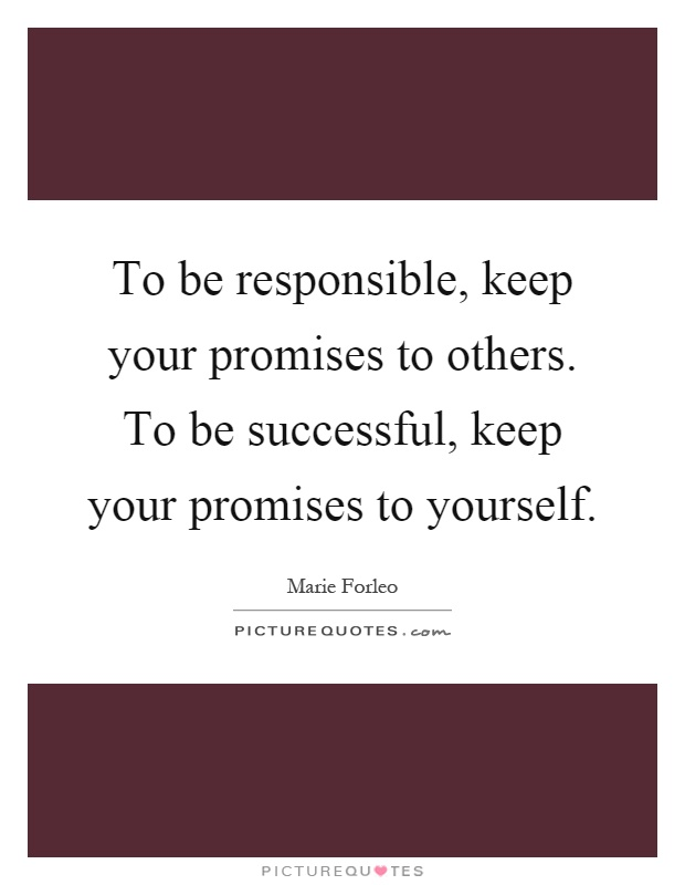 To be responsible, keep your promises to others. To be successful, keep your promises to yourself Picture Quote #1