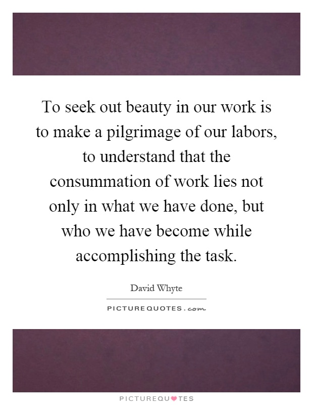 To seek out beauty in our work is to make a pilgrimage of our labors, to understand that the consummation of work lies not only in what we have done, but who we have become while accomplishing the task Picture Quote #1