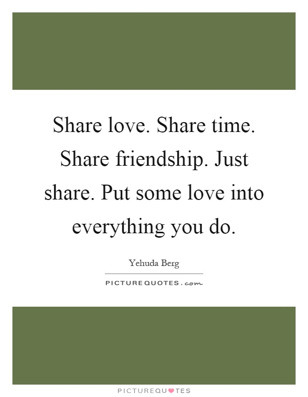 Share love. Share time. Share friendship. Just share. Put some love into everything you do Picture Quote #1