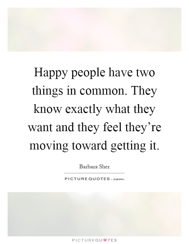 Happy people have two things in common. They know exactly what they want and they feel they're moving toward getting it Picture Quote #1