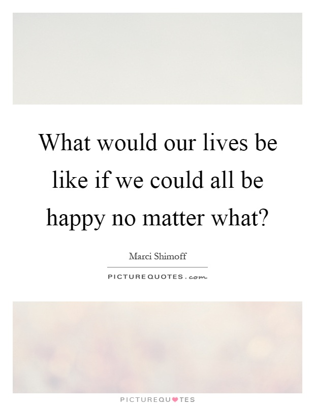 What would our lives be like if we could all be happy no matter what? Picture Quote #1