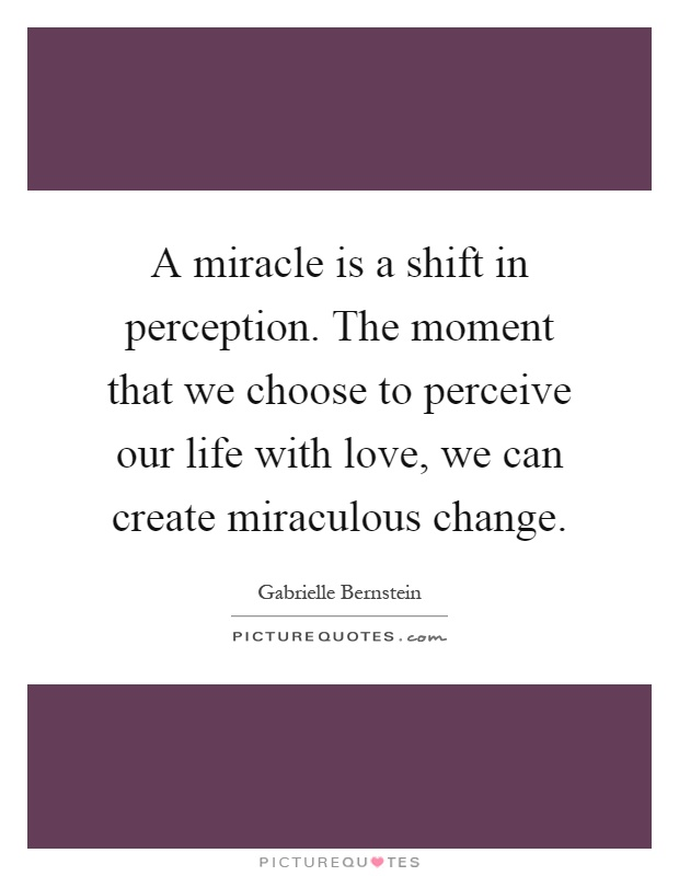 A miracle is a shift in perception. The moment that we choose to perceive our life with love, we can create miraculous change Picture Quote #1