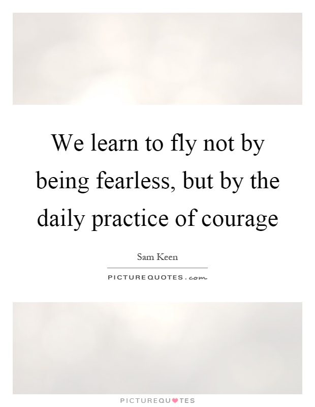 We learn to fly not by being fearless, but by the daily practice of courage Picture Quote #1