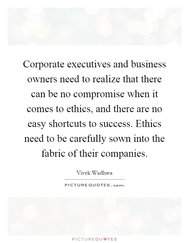 Corporate executives and business owners need to realize that there can be no compromise when it comes to ethics, and there are no easy shortcuts to success. Ethics need to be carefully sown into the fabric of their companies Picture Quote #1