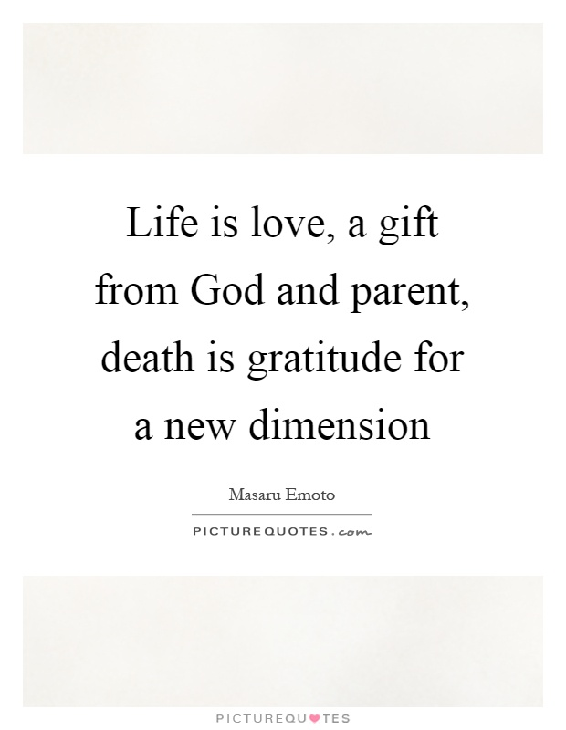 Life is love, a gift from God and parent, death is gratitude for a new dimension Picture Quote #1