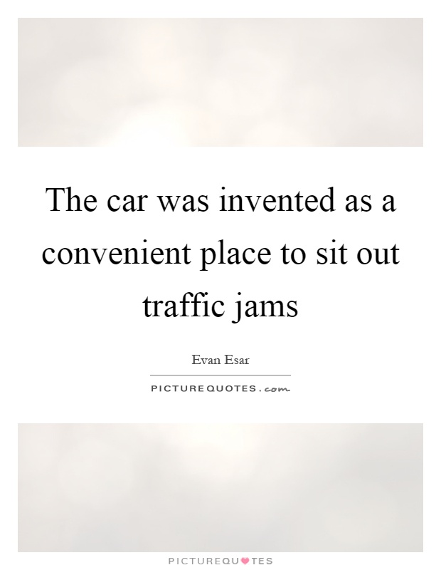 The car was invented as a convenient place to sit out traffic jams Picture Quote #1