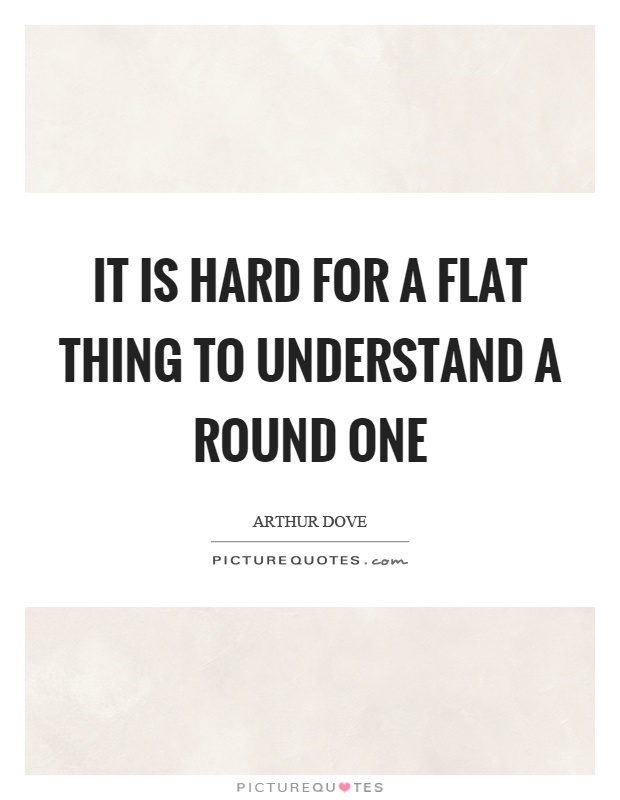 It is hard for a flat thing to understand a round one Picture Quote #1