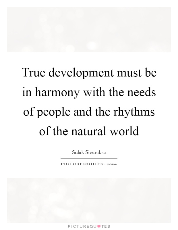 True development must be in harmony with the needs of people and the rhythms of the natural world Picture Quote #1