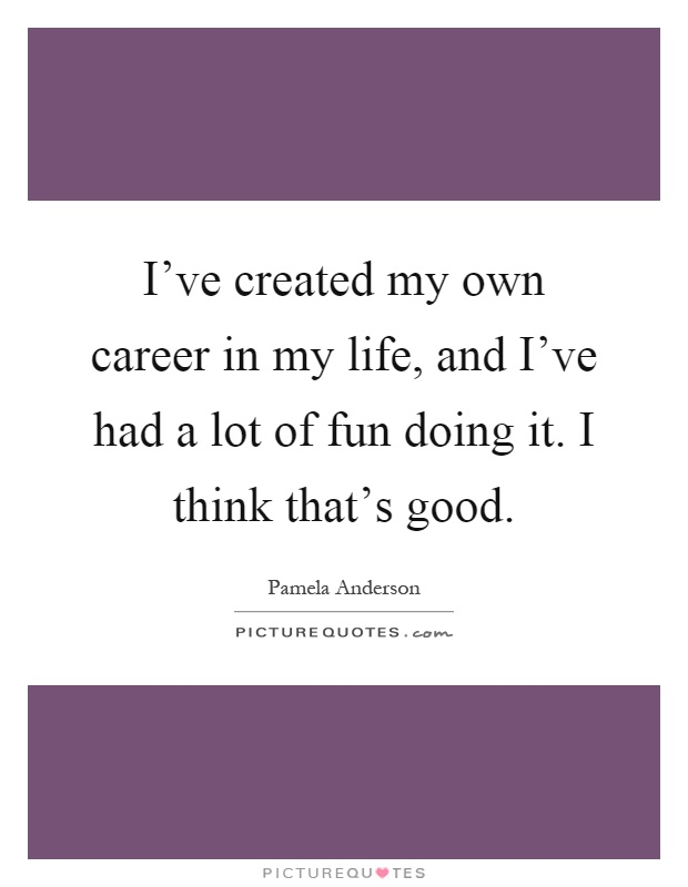I've created my own career in my life, and I've had a lot of fun doing it. I think that's good Picture Quote #1