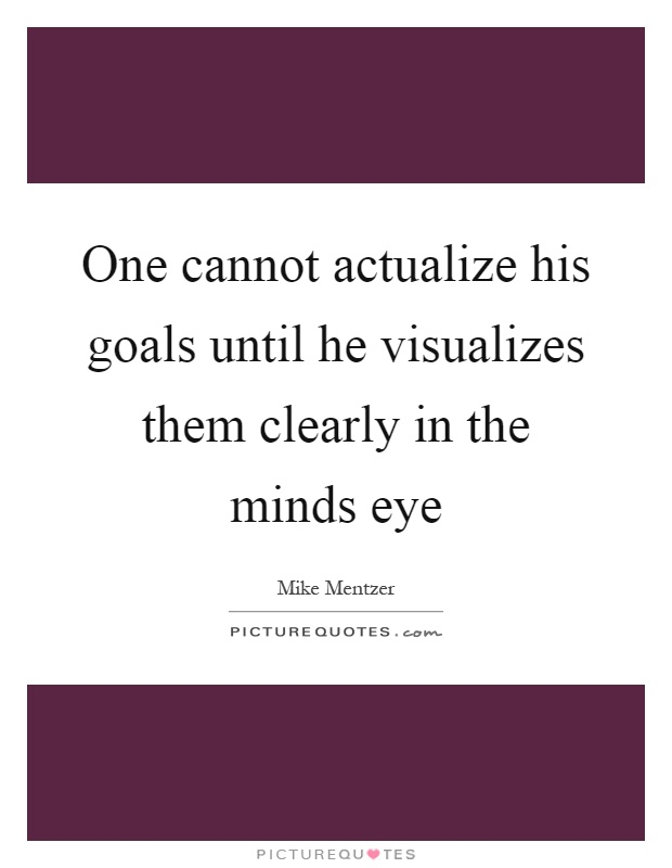 One cannot actualize his goals until he visualizes them clearly in the minds eye Picture Quote #1