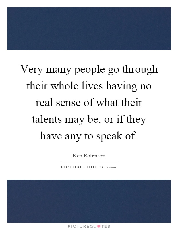 Very many people go through their whole lives having no real sense of what their talents may be, or if they have any to speak of Picture Quote #1