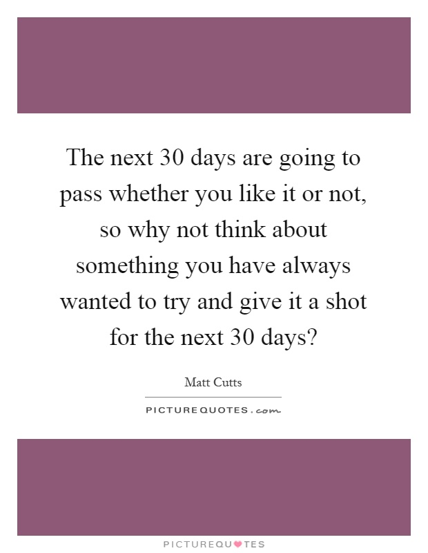 The next 30 days are going to pass whether you like it or not, so why not think about something you have always wanted to try and give it a shot for the next 30 days? Picture Quote #1
