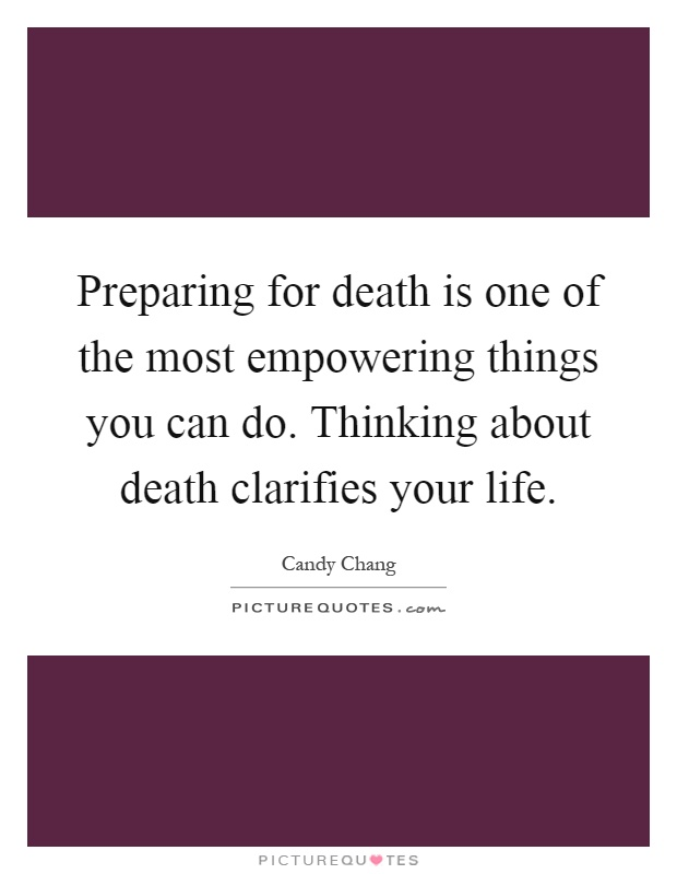 Preparing for death is one of the most empowering things you can do. Thinking about death clarifies your life Picture Quote #1