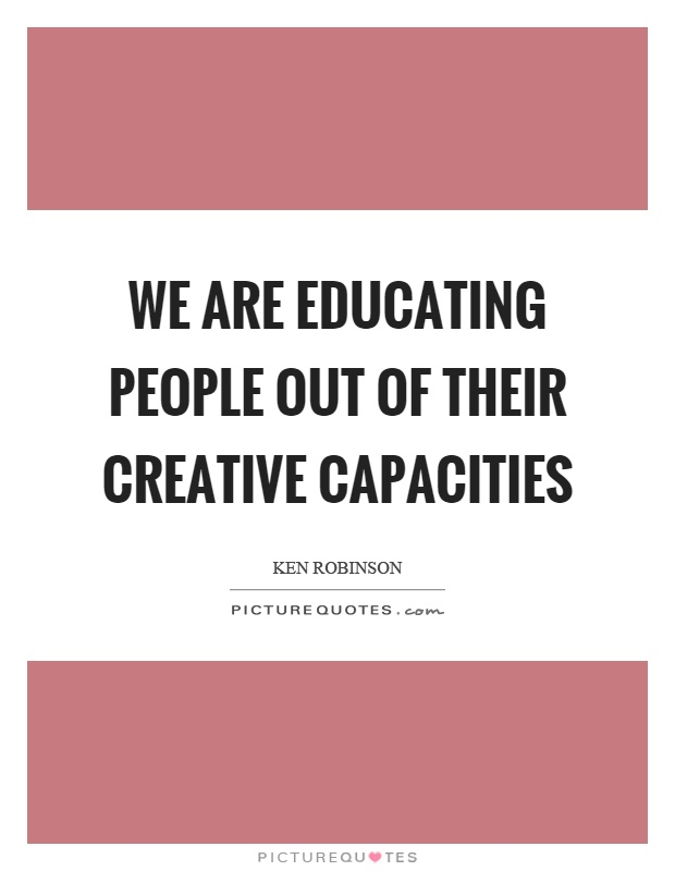 We are educating people out of their creative capacities Picture Quote #1