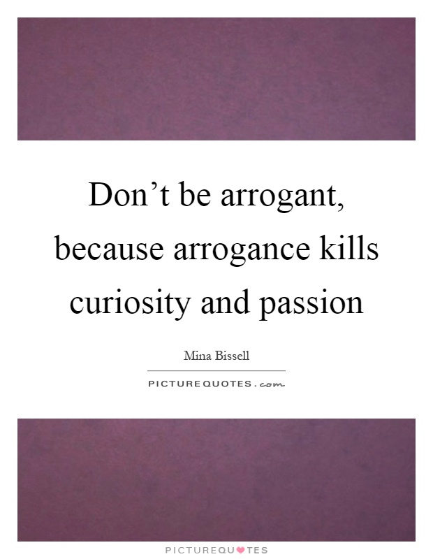 Don't be arrogant, because arrogance kills curiosity and passion Picture Quote #1