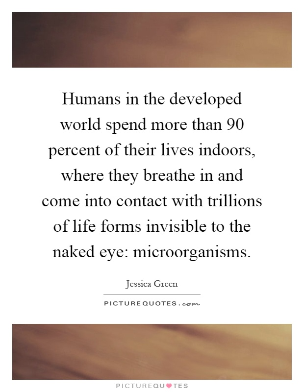 Humans in the developed world spend more than 90 percent of their lives indoors, where they breathe in and come into contact with trillions of life forms invisible to the naked eye: microorganisms Picture Quote #1