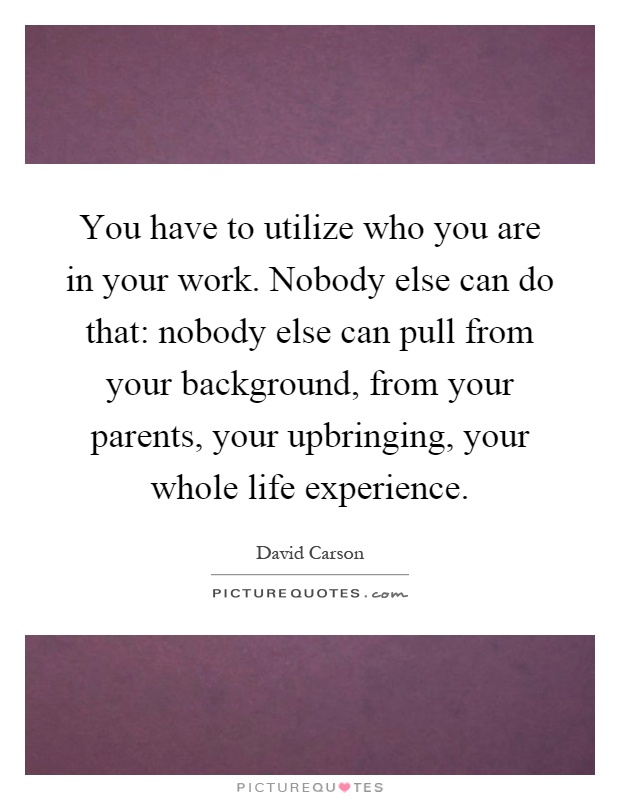 You have to utilize who you are in your work. Nobody else can do that: nobody else can pull from your background, from your parents, your upbringing, your whole life experience Picture Quote #1