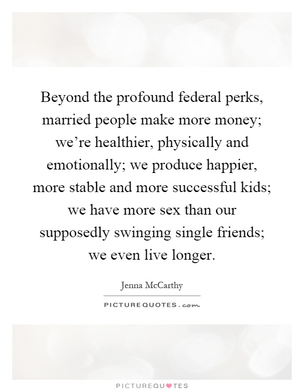 Beyond the profound federal perks, married people make more money; we're healthier, physically and emotionally; we produce happier, more stable and more successful kids; we have more sex than our supposedly swinging single friends; we even live longer Picture Quote #1