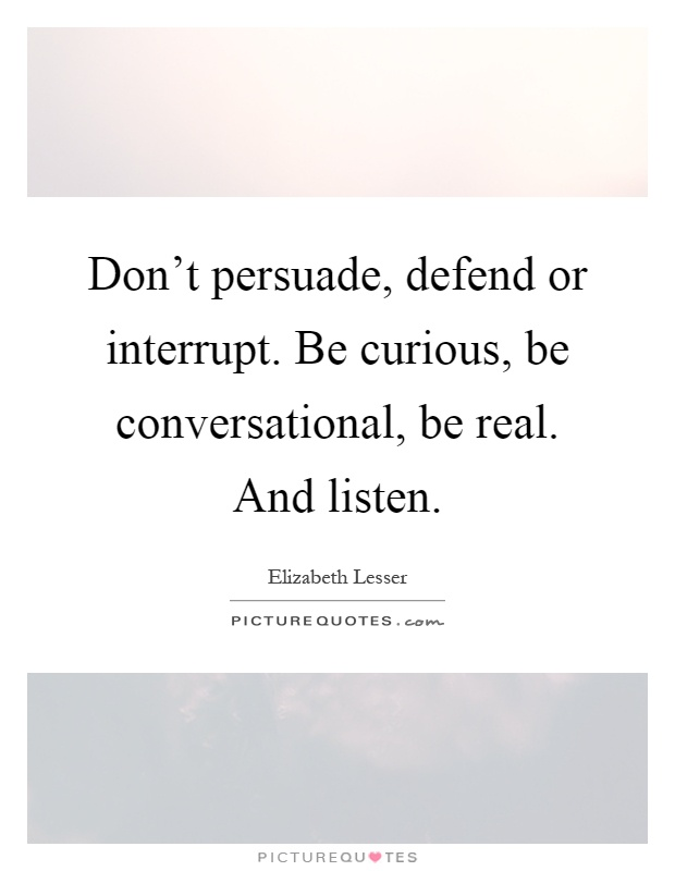 Don't persuade, defend or interrupt. Be curious, be conversational, be real. And listen Picture Quote #1