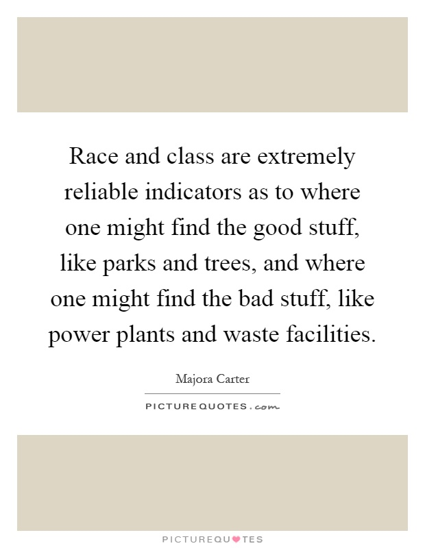 Race and class are extremely reliable indicators as to where one might find the good stuff, like parks and trees, and where one might find the bad stuff, like power plants and waste facilities Picture Quote #1