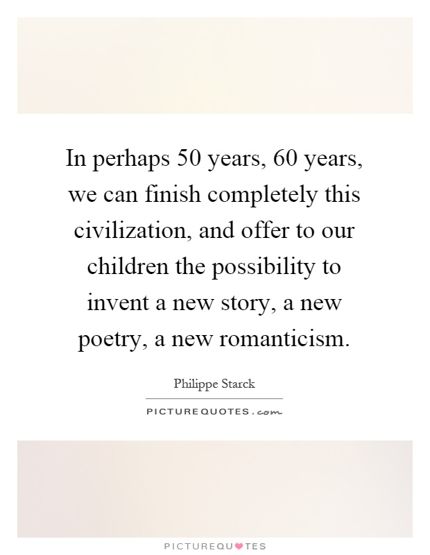 In perhaps 50 years, 60 years, we can finish completely this civilization, and offer to our children the possibility to invent a new story, a new poetry, a new romanticism Picture Quote #1