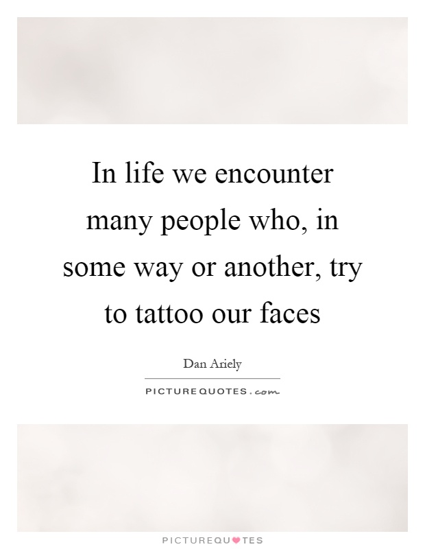 In life we encounter many people who, in some way or another, try to tattoo our faces Picture Quote #1