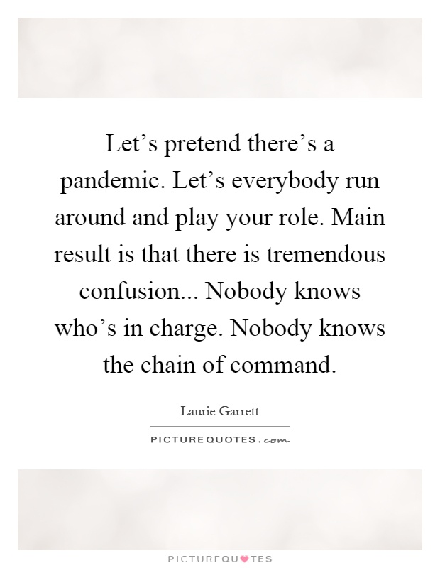 Let's pretend there's a pandemic. Let's everybody run around and play your role. Main result is that there is tremendous confusion... Nobody knows who's in charge. Nobody knows the chain of command Picture Quote #1