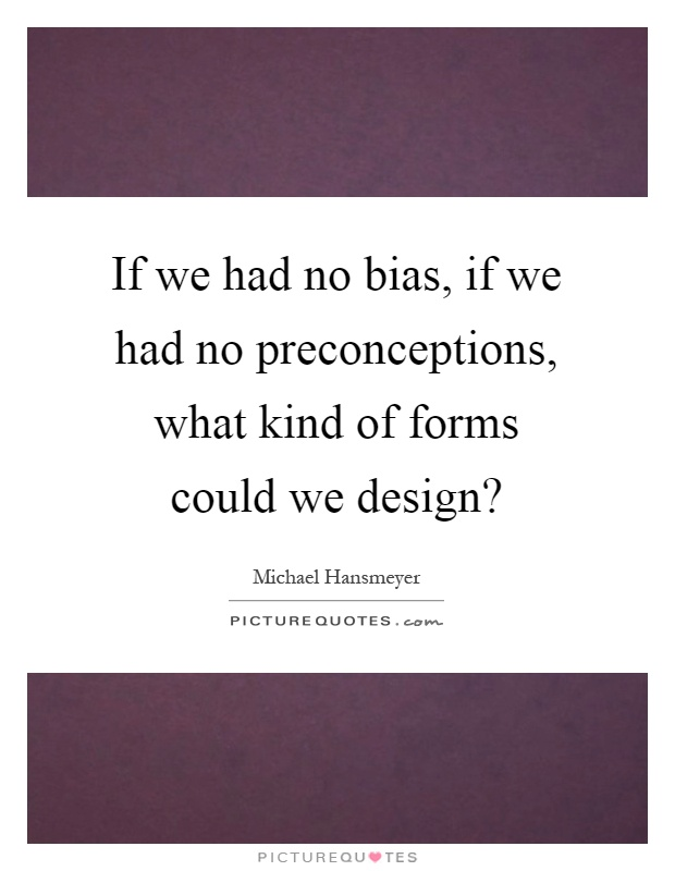 If we had no bias, if we had no preconceptions, what kind of forms could we design? Picture Quote #1
