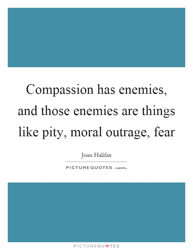 Compassion has enemies, and those enemies are things like pity, moral outrage, fear Picture Quote #1