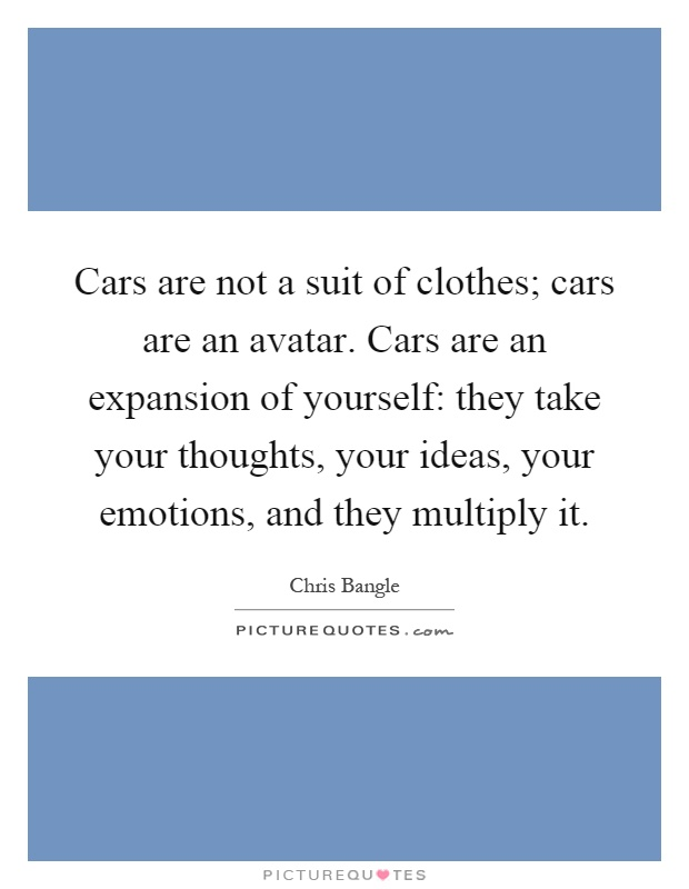 Cars are not a suit of clothes; cars are an avatar. Cars are an expansion of yourself: they take your thoughts, your ideas, your emotions, and they multiply it Picture Quote #1