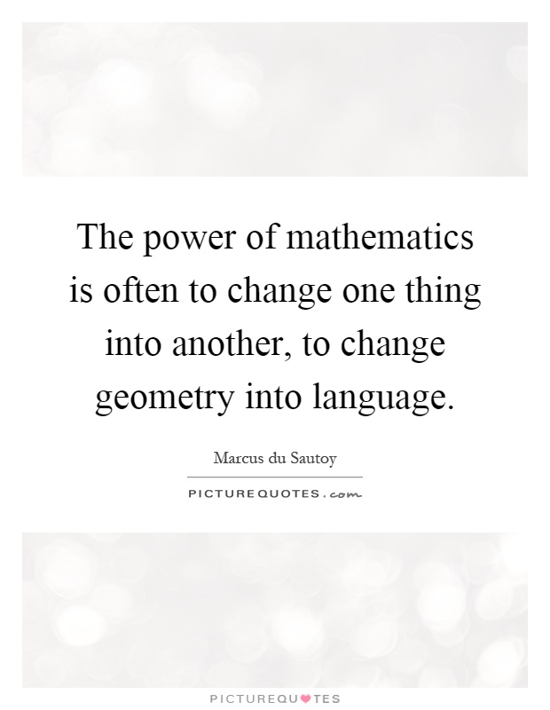 The power of mathematics is often to change one thing into another, to change geometry into language Picture Quote #1