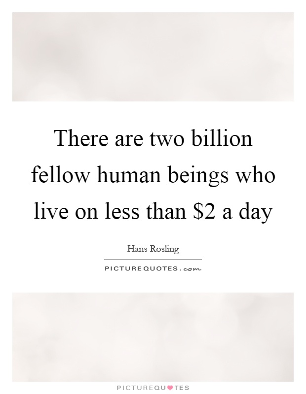 There are two billion fellow human beings who live on less than $2 a day Picture Quote #1
