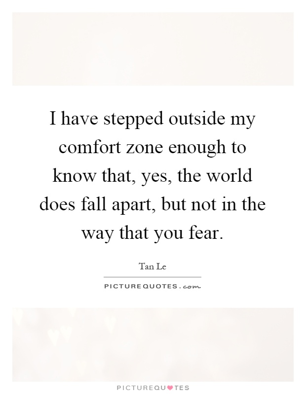 I have stepped outside my comfort zone enough to know that, yes, the world does fall apart, but not in the way that you fear Picture Quote #1