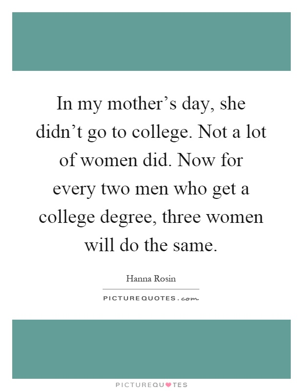 In my mother's day, she didn't go to college. Not a lot of women did. Now for every two men who get a college degree, three women will do the same Picture Quote #1