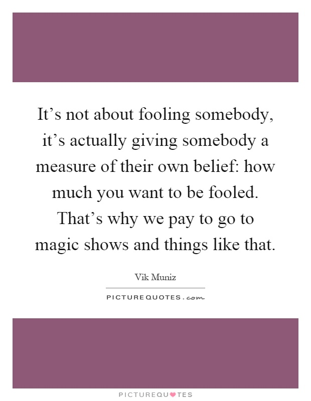 It's not about fooling somebody, it's actually giving somebody a measure of their own belief: how much you want to be fooled. That's why we pay to go to magic shows and things like that Picture Quote #1