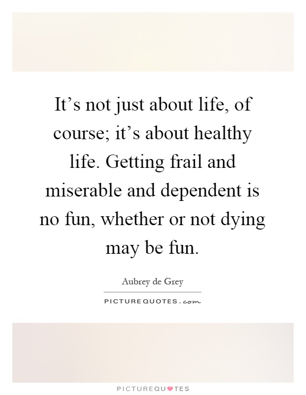 It's not just about life, of course; it's about healthy life. Getting frail and miserable and dependent is no fun, whether or not dying may be fun Picture Quote #1