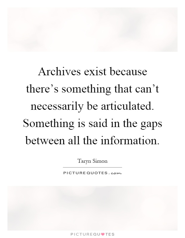 Archives exist because there's something that can't necessarily be articulated. Something is said in the gaps between all the information Picture Quote #1