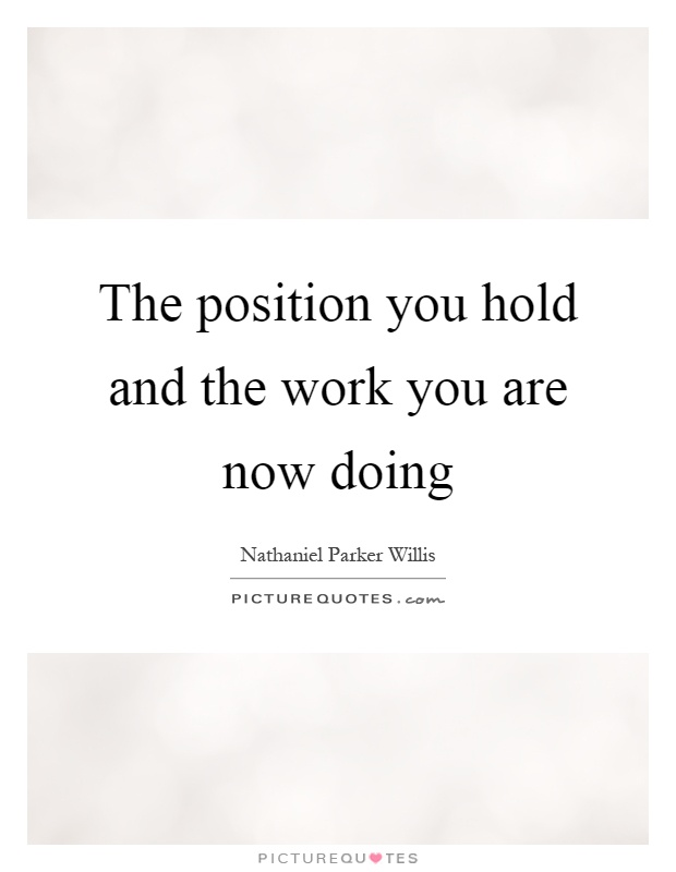 The position you hold and the work you are now doing Picture Quote #1
