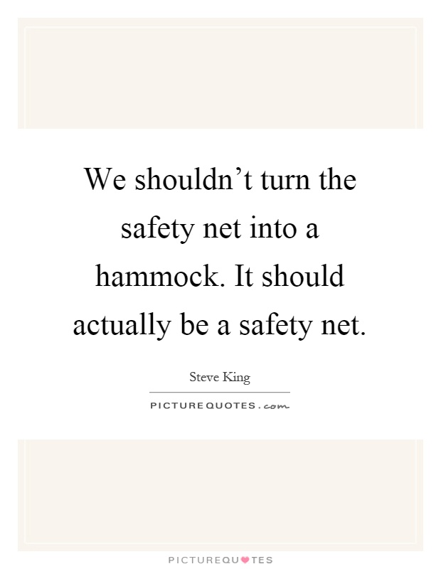 We shouldn't turn the safety net into a hammock. It should actually be a safety net Picture Quote #1